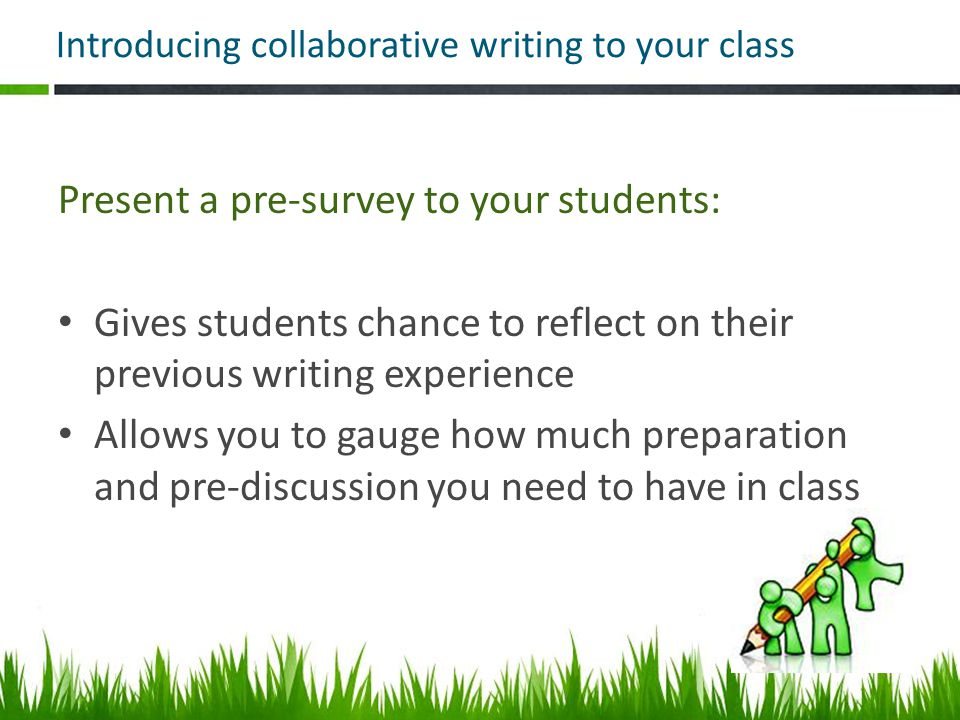 Introducing collaborative writing to your class Present a pre-survey to your students: Gives students chance to reflect on their previous writing experience Allows you to gauge how much preparation and pre-discussion you need to have in class