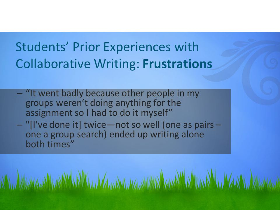 Students' Prior Experiences with Collaborative Writing: Frustrations – It went badly because other people in my groups weren't doing anything for the assignment so I had to do it myself – [I ve done it] twice—not so well (one as pairs – one a group search) ended up writing alone both times