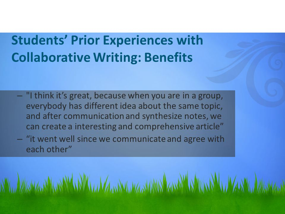 Students' Prior Experiences with Collaborative Writing: Benefits – I think it's great, because when you are in a group, everybody has different idea about the same topic, and after communication and synthesize notes, we can create a interesting and comprehensive article – it went well since we communicate and agree with each other