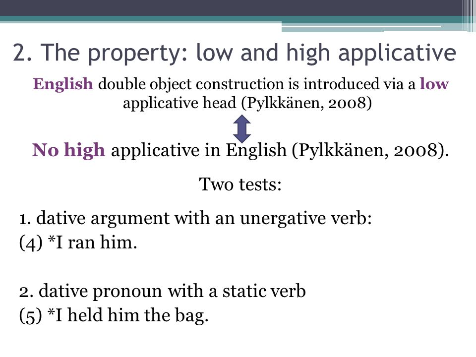 2. The property: low and high applicative English double object construction is introduced via a low applicative head (Pylkkänen, 2008) No high applic