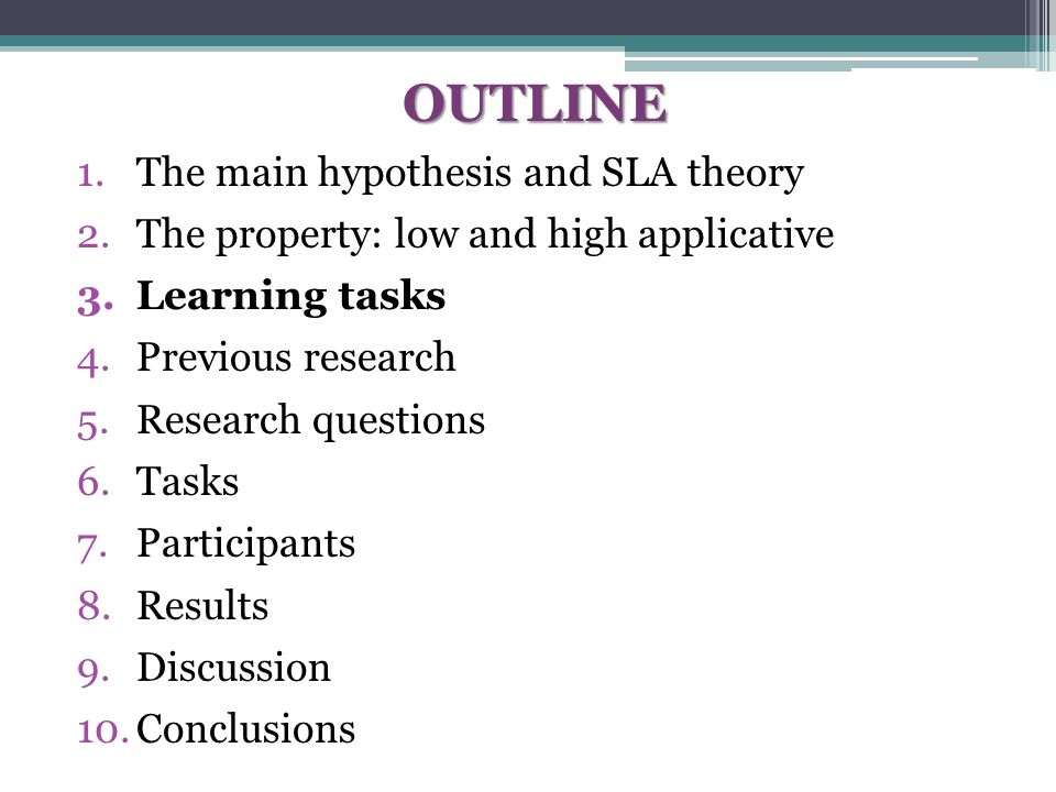 OUTLINE 1.The main hypothesis and SLA theory 2.The property: low and high applicative 3.Learning tasks 4.Previous research 5.Research questions 6.Tasks 7.Participants 8.Results 9.Discussion 10.Conclusions