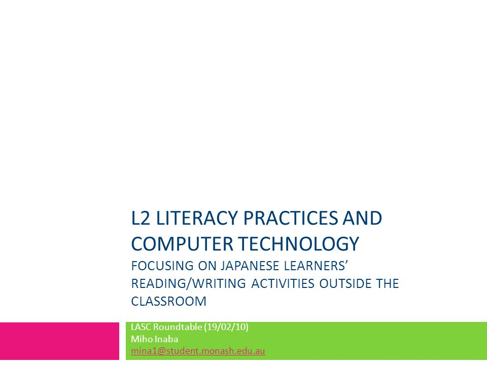 L2 LITERACY PRACTICES AND COMPUTER TECHNOLOGY FOCUSING ON JAPANESE LEARNERS' READING/WRITING ACTIVITIES OUTSIDE THE CLASSROOM LASC Roundtable (19/02/10) Miho Inaba