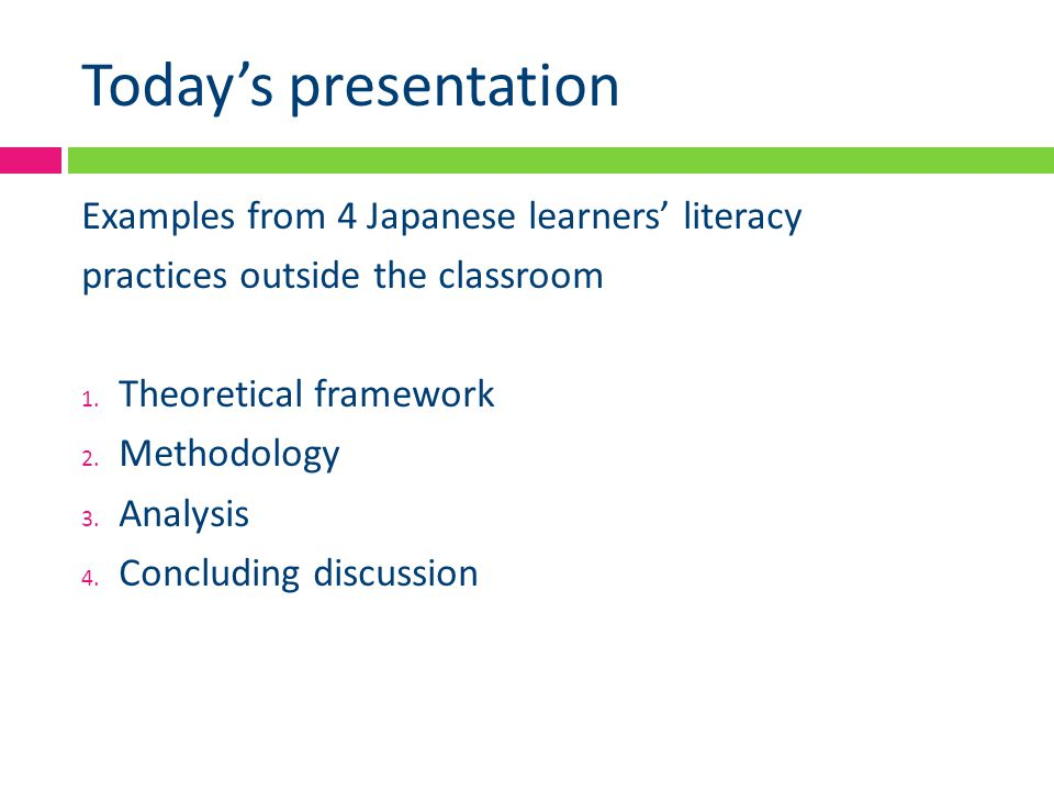 Today's presentation Examples from 4 Japanese learners' literacy practices outside the classroom 1. Theoretical framework 2. Methodology 3. Analysis 4