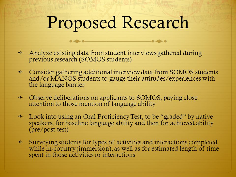 Proposed Research  Analyze existing data from student interviews gathered during previous research (SOMOS students)  Consider gathering additional interview data from SOMOS students and/or MANOS students to gauge their attitudes/experiences with the language barrier  Observe deliberations on applicants to SOMOS, paying close attention to those mention of language ability  Look into using an Oral Proficiency Test, to be graded by native speakers, for baseline language ability and then for achieved ability (pre/post-test)  Surveying students for types of activities and interactions completed while in-country (immersion), as well as for estimated length of time spent in those activities or interactions