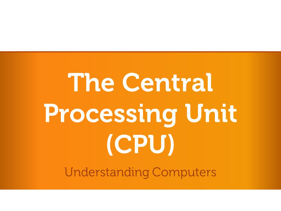 The Central Processing Unit (CPU) Understanding Computers