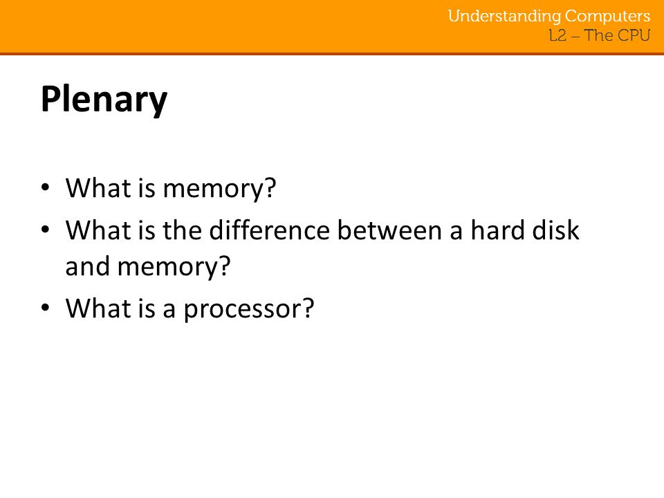 Understanding Computers L2 – The CPU Plenary What is memory.