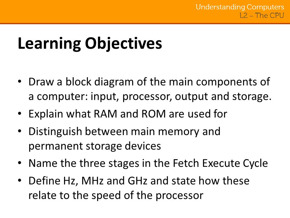Understanding Computers L2 – The CPU Learning Objectives Draw a block diagram of the main components of a computer: input, processor, output and storage.