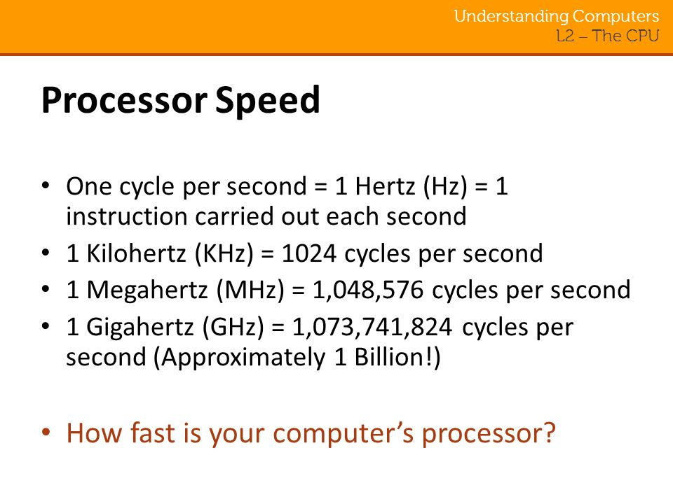 Understanding Computers L2 – The CPU Processor Speed One cycle per second = 1 Hertz (Hz) = 1 instruction carried out each second 1 Kilohertz (KHz) = 1024 cycles per second 1 Megahertz (MHz) = 1,048,576 cycles per second 1 Gigahertz (GHz) = 1,073,741,824 cycles per second (Approximately 1 Billion!) How fast is your computer's processor