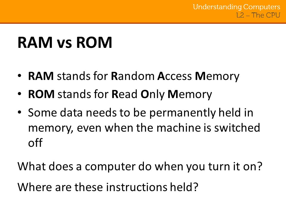 Understanding Computers L2 – The CPU RAM vs ROM RAM stands for Random Access Memory ROM stands for Read Only Memory Some data needs to be permanently held in memory, even when the machine is switched off What does a computer do when you turn it on.