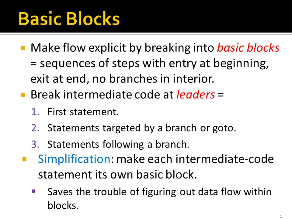  Make flow explicit by breaking into basic blocks = sequences of steps with entry at beginning, exit at end, no branches in interior.