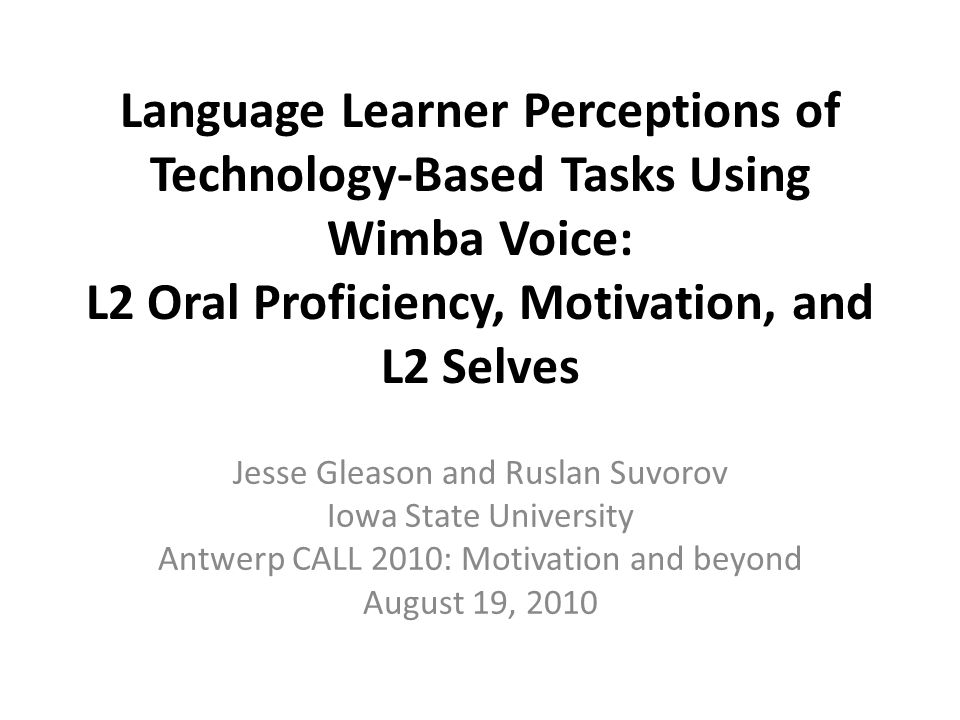 Language Learner Perceptions of Technology-Based Tasks Using Wimba Voice: L2 Oral Proficiency, Motivation, and L2 Selves Jesse Gleason and Ruslan Suvorov Iowa State University Antwerp CALL 2010: Motivation and beyond August 19, 2010