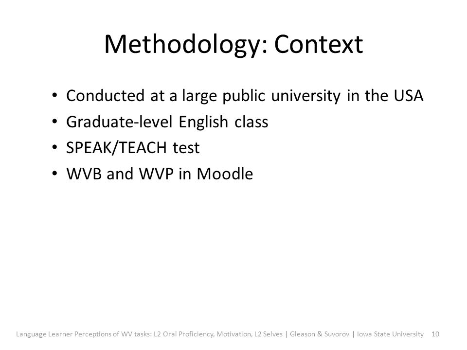 Methodology: Context Conducted at a large public university in the USA Graduate-level English class SPEAK/TEACH test WVB and WVP in Moodle 10Language Learner Perceptions of WV tasks: L2 Oral Proficiency, Motivation, L2 Selves | Gleason & Suvorov | Iowa State University