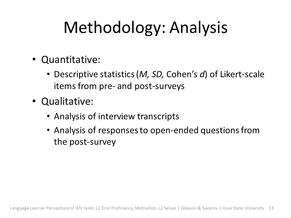 Methodology: Analysis Quantitative: Descriptive statistics (M, SD, Cohen's d) of Likert-scale items from pre- and post-surveys Qualitative: Analysis of interview transcripts Analysis of responses to open-ended questions from the post-survey 13Language Learner Perceptions of WV tasks: L2 Oral Proficiency, Motivation, L2 Selves | Gleason & Suvorov | Iowa State University