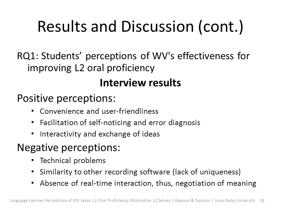 Results and Discussion (cont.) RQ1: Students' perceptions of WV s effectiveness for improving L2 oral proficiency Interview results Positive perceptions: Convenience and user-friendliness Facilitation of self-noticing and error diagnosis Interactivity and exchange of ideas Negative perceptions: Technical problems Similarity to other recording software (lack of uniqueness) Absence of real-time interaction, thus, negotiation of meaning 16Language Learner Perceptions of WV tasks: L2 Oral Proficiency, Motivation, L2 Selves | Gleason & Suvorov | Iowa State University