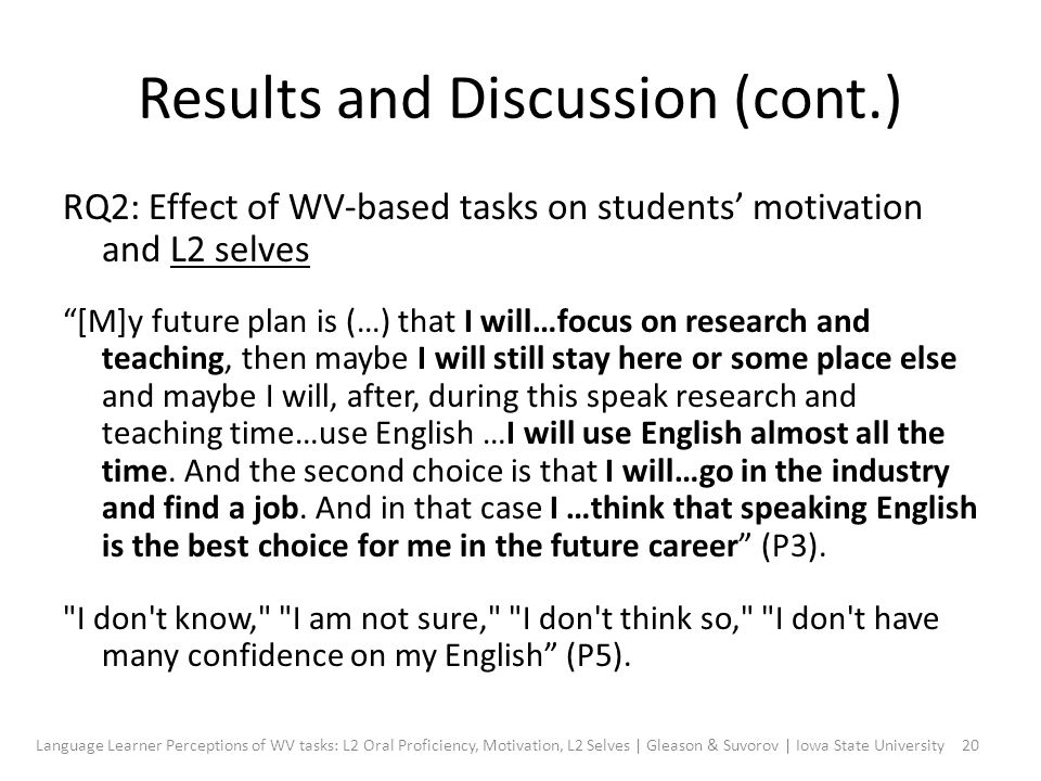 Results and Discussion (cont.) RQ2: Effect of WV-based tasks on students' motivation and L2 selves [M]y future plan is (…) that I will…focus on research and teaching, then maybe I will still stay here or some place else and maybe I will, after, during this speak research and teaching time…use English …I will use English almost all the time.