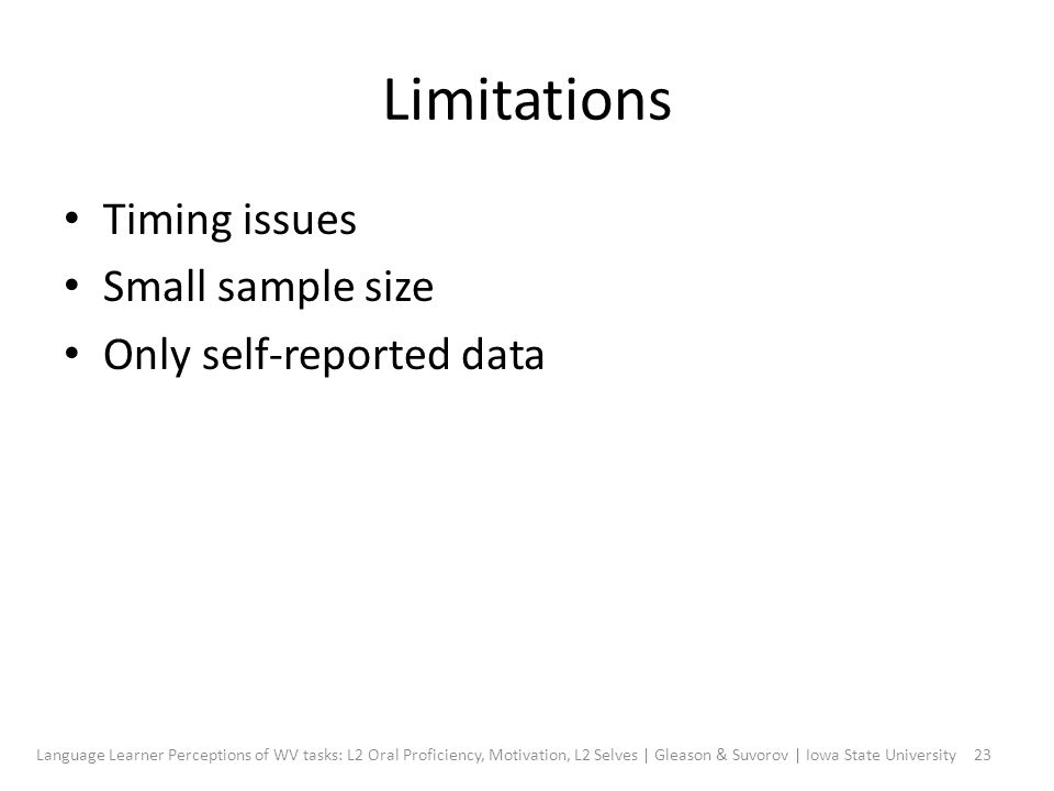 Limitations Timing issues Small sample size Only self-reported data 23Language Learner Perceptions of WV tasks: L2 Oral Proficiency, Motivation, L2 Selves | Gleason & Suvorov | Iowa State University