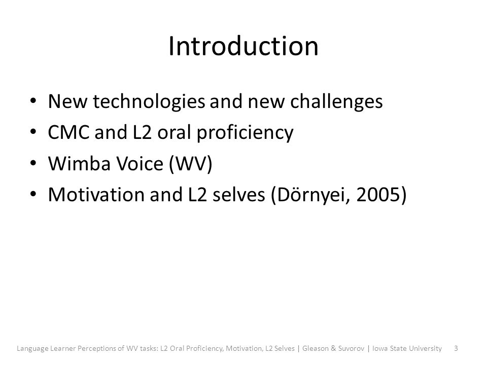 Introduction New technologies and new challenges CMC and L2 oral proficiency Wimba Voice (WV) Motivation and L2 selves (Dörnyei, 2005) 3Language Learner Perceptions of WV tasks: L2 Oral Proficiency, Motivation, L2 Selves | Gleason & Suvorov | Iowa State University