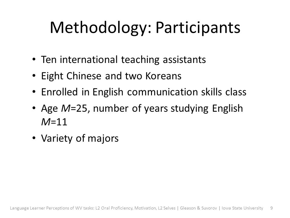 Methodology: Participants Ten international teaching assistants Eight Chinese and two Koreans Enrolled in English communication skills class Age M=25, number of years studying English M=11 Variety of majors 9Language Learner Perceptions of WV tasks: L2 Oral Proficiency, Motivation, L2 Selves | Gleason & Suvorov | Iowa State University