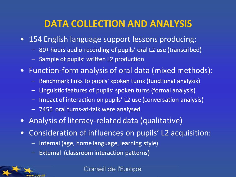 DATA COLLECTION AND ANALYSIS 154 English language support lessons producing: –80+ hours audio-recording of pupils' oral L2 use (transcribed) –Sample of pupils' written L2 production Function-form analysis of oral data (mixed methods): –Benchmark links to pupils' spoken turns (functional analysis) –Linguistic features of pupils' spoken turns (formal analysis) –Impact of interaction on pupils' L2 use (conversation analysis) –7455 oral turns-at-talk were analysed Analysis of literacy-related data (qualitative) Consideration of influences on pupils' L2 acquisition: –Internal (age, home language, learning style) –External (classroom interaction patterns)