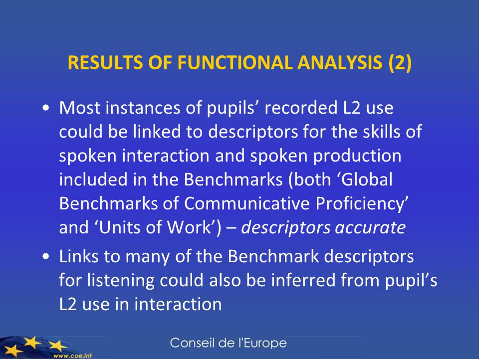 RESULTS OF FUNCTIONAL ANALYSIS (2) Most instances of pupils' recorded L2 use could be linked to descriptors for the skills of spoken interaction and spoken production included in the Benchmarks (both 'Global Benchmarks of Communicative Proficiency' and 'Units of Work') – descriptors accurate Links to many of the Benchmark descriptors for listening could also be inferred from pupil's L2 use in interaction