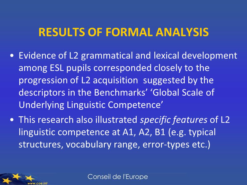 RESULTS OF FORMAL ANALYSIS Evidence of L2 grammatical and lexical development among ESL pupils corresponded closely to the progression of L2 acquisition suggested by the descriptors in the Benchmarks' 'Global Scale of Underlying Linguistic Competence' This research also illustrated specific features of L2 linguistic competence at A1, A2, B1 (e.g.