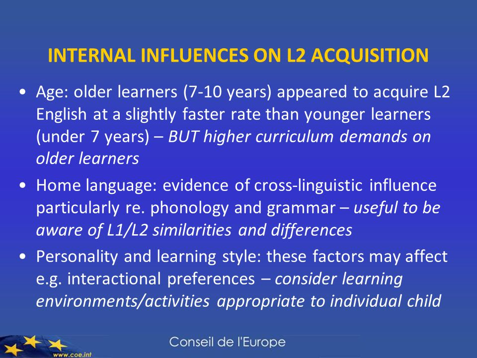 INTERNAL INFLUENCES ON L2 ACQUISITION Age: older learners (7-10 years) appeared to acquire L2 English at a slightly faster rate than younger learners (under 7 years) – BUT higher curriculum demands on older learners Home language: evidence of cross-linguistic influence particularly re.