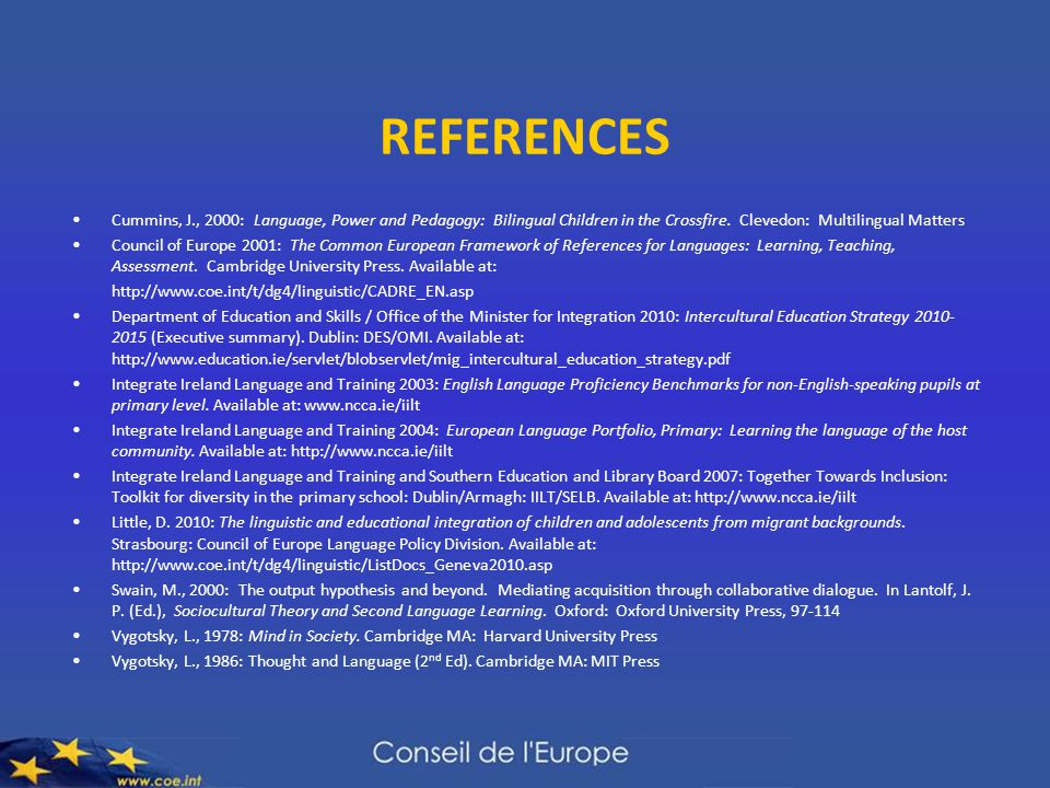 REFERENCES Cummins, J., 2000: Language, Power and Pedagogy: Bilingual Children in the Crossfire. Clevedon: Multilingual Matters Council of Europe 2001