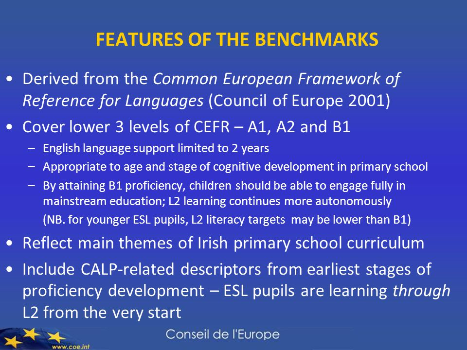 FEATURES OF THE BENCHMARKS Derived from the Common European Framework of Reference for Languages (Council of Europe 2001) Cover lower 3 levels of CEFR