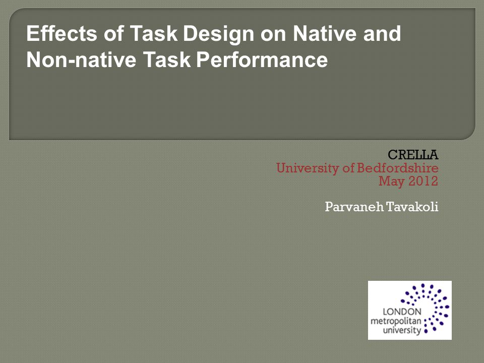 CRELLA University of Bedfordshire May 2012 Parvaneh Tavakoli Effects of Task Design on Native and Non-native Task Performance