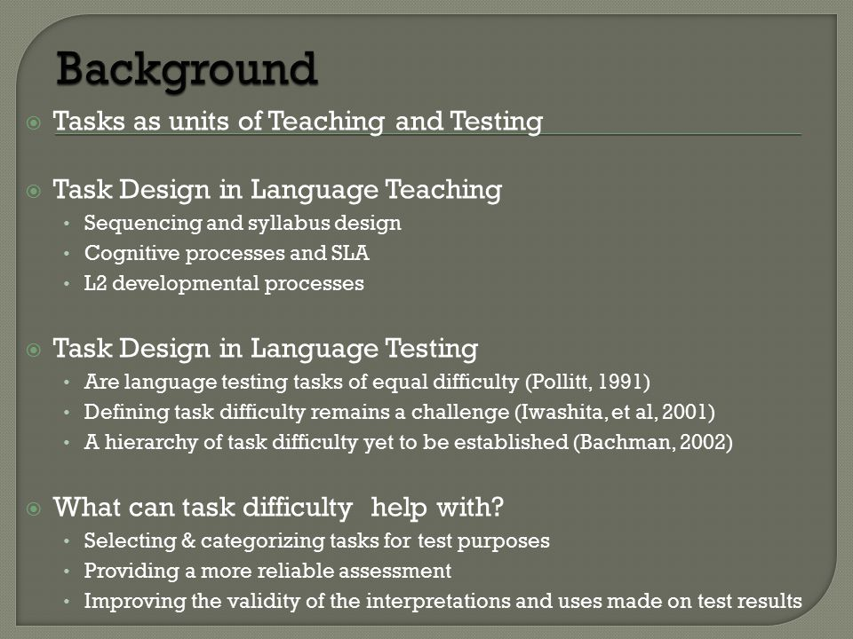  Tasks as units of Teaching and Testing  Task Design in Language Teaching Sequencing and syllabus design Cognitive processes and SLA L2 developmental processes  Task Design in Language Testing Are language testing tasks of equal difficulty (Pollitt, 1991) Defining task difficulty remains a challenge (Iwashita, et al, 2001) A hierarchy of task difficulty yet to be established (Bachman, 2002)  What can task difficulty help with.