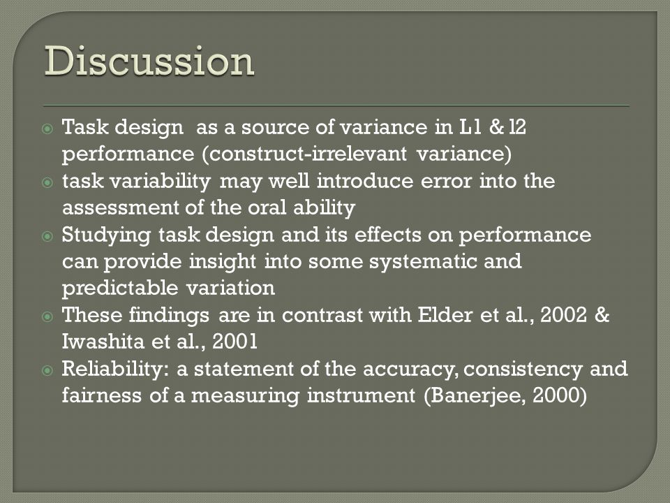  Task design as a source of variance in L1 & l2 performance (construct-irrelevant variance)  task variability may well introduce error into the assessment of the oral ability  Studying task design and its effects on performance can provide insight into some systematic and predictable variation  These findings are in contrast with Elder et al., 2002 & Iwashita et al., 2001  Reliability: a statement of the accuracy, consistency and fairness of a measuring instrument (Banerjee, 2000)