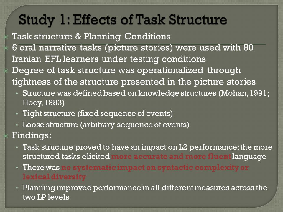  Task structure & Planning Conditions  6 oral narrative tasks (picture stories) were used with 80 Iranian EFL learners under testing conditions  Degree of task structure was operationalized through tightness of the structure presented in the picture stories Structure was defined based on knowledge structures (Mohan, 1991; Hoey, 1983) Tight structure (fixed sequence of events) Loose structure (arbitrary sequence of events)  Findings: Task structure proved to have an impact on L2 performance: the more structured tasks elicited more accurate and more fluent language There was no systematic impact on syntactic complexity or lexical diversity Planning improved performance in all different measures across the two LP levels