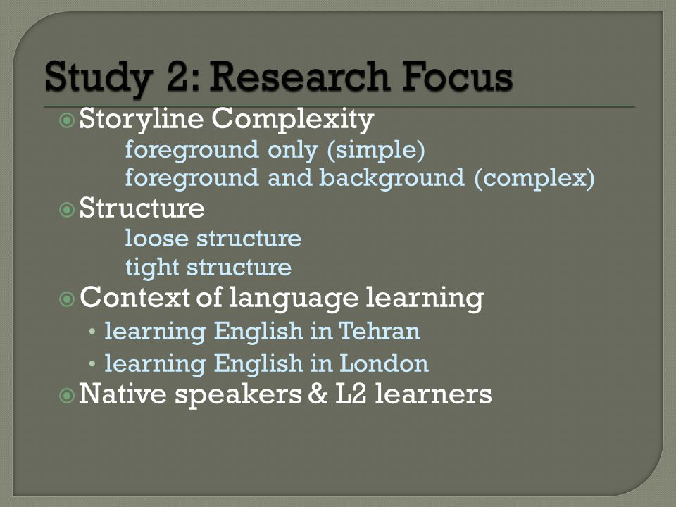  Storyline Complexity foreground only (simple) foreground and background (complex)  Structure loose structure tight structure  Context of language learning learning English in Tehran learning English in London  Native speakers & L2 learners