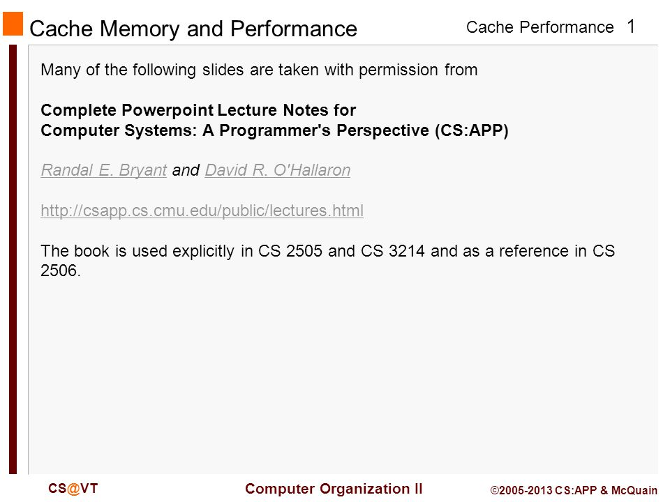 Cache Performance 1 Computer Organization II © CS:APP & McQuain Cache Memory and Performance Many of the following slides are taken with permission from Complete Powerpoint Lecture Notes for Computer Systems: A Programmer s Perspective (CS:APP) Randal E.