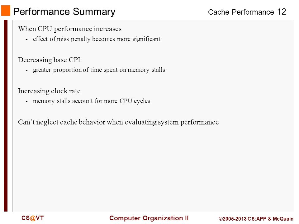 Cache Performance 12 Computer Organization II CS@VT ©2005-2013 CS:APP & McQuain Performance Summary When CPU performance increases -effect of miss penalty becomes more significant Decreasing base CPI -greater proportion of time spent on memory stalls Increasing clock rate -memory stalls account for more CPU cycles Can't neglect cache behavior when evaluating system performance