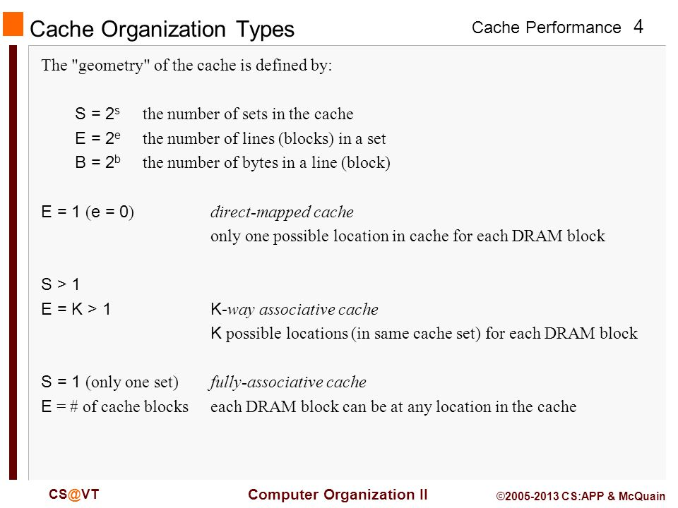 Cache Performance 4 Computer Organization II © CS:APP & McQuain Cache Organization Types The geometry of the cache is defined by: S = 2 s the number of sets in the cache E = 2 e the number of lines (blocks) in a set B = 2 b the number of bytes in a line (block) E = 1 ( e = 0 )direct-mapped cache only one possible location in cache for each DRAM block S > 1 E = K > 1K -way associative cache K possible locations (in same cache set) for each DRAM block S = 1 (only one set)fully-associative cache E = # of cache blockseach DRAM block can be at any location in the cache