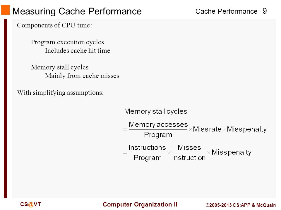 Cache Performance 9 Computer Organization II © CS:APP & McQuain Measuring Cache Performance Components of CPU time: Program execution cycles Includes cache hit time Memory stall cycles Mainly from cache misses With simplifying assumptions: