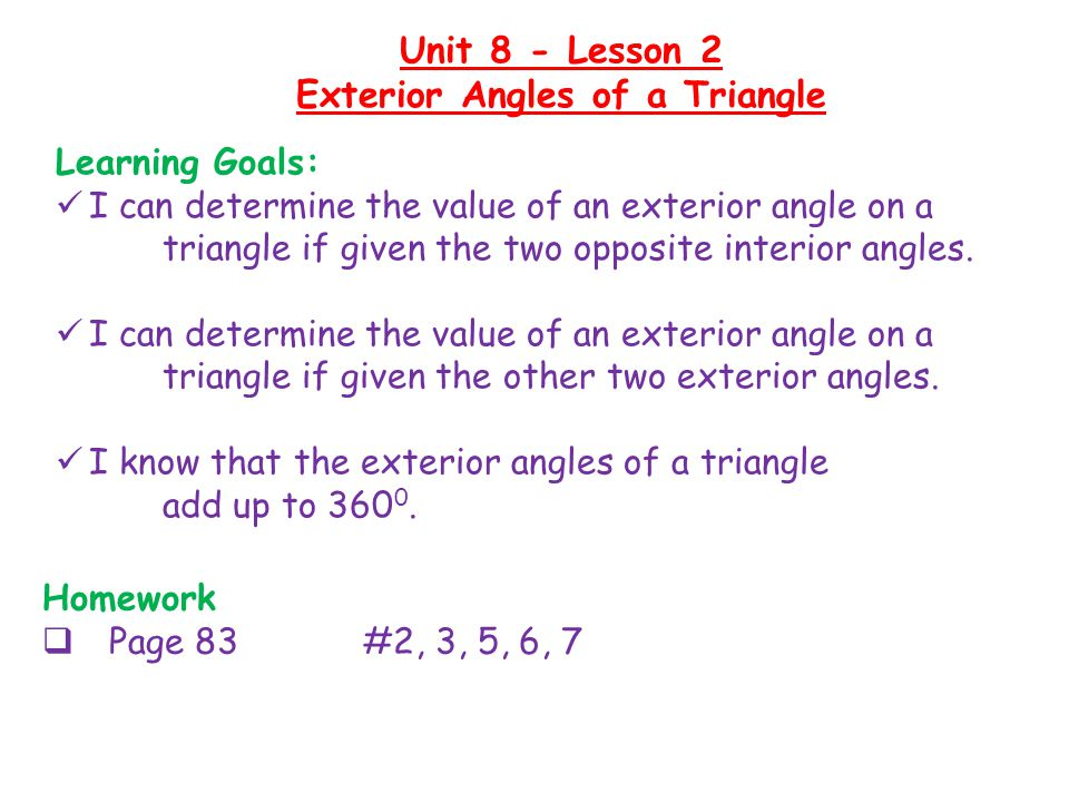 Homework  Page 83 #2, 3, 5, 6, 7 Unit 8 - Lesson 2 Exterior Angles of a Triangle Learning Goals: I can determine the value of an exterior angle on a triangle if given the two opposite interior angles.
