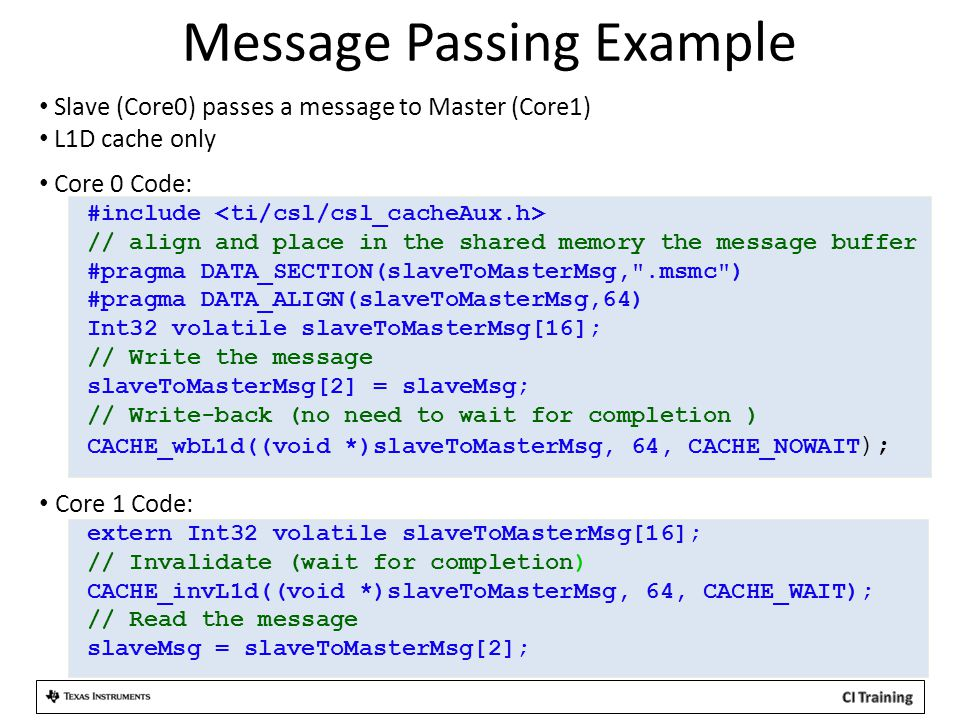 Message Passing Example Slave (Core0) passes a message to Master (Core1) L1D cache only Core 0 Code: #include // align and place in the shared memory the message buffer #pragma DATA_SECTION(slaveToMasterMsg, .msmc ) #pragma DATA_ALIGN(slaveToMasterMsg,64) Int32 volatile slaveToMasterMsg[16]; // Write the message slaveToMasterMsg[2] = slaveMsg; // Write-back (no need to wait for completion ) CACHE_wbL1d((void *)slaveToMasterMsg, 64, CACHE_NOWAIT ); Core 1 Code: extern Int32 volatile slaveToMasterMsg[16]; // Invalidate (wait for completion) CACHE_invL1d((void *)slaveToMasterMsg, 64, CACHE_WAIT); // Read the message slaveMsg = slaveToMasterMsg[2];