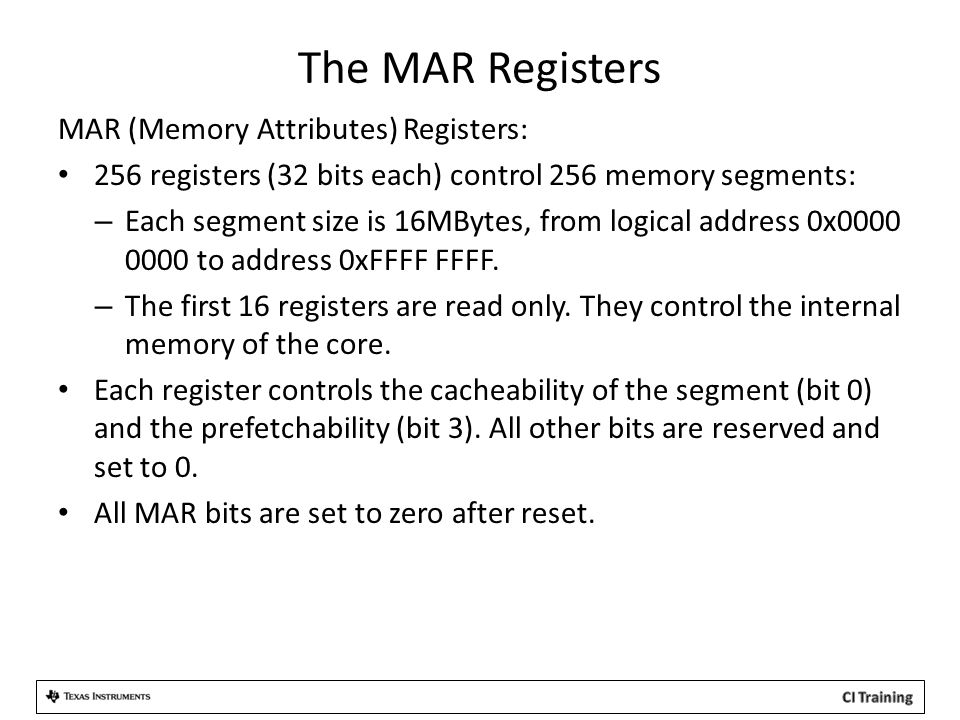 The MAR Registers MAR (Memory Attributes) Registers: 256 registers (32 bits each) control 256 memory segments: – Each segment size is 16MBytes, from logical address 0x0000 0000 to address 0xFFFF FFFF.