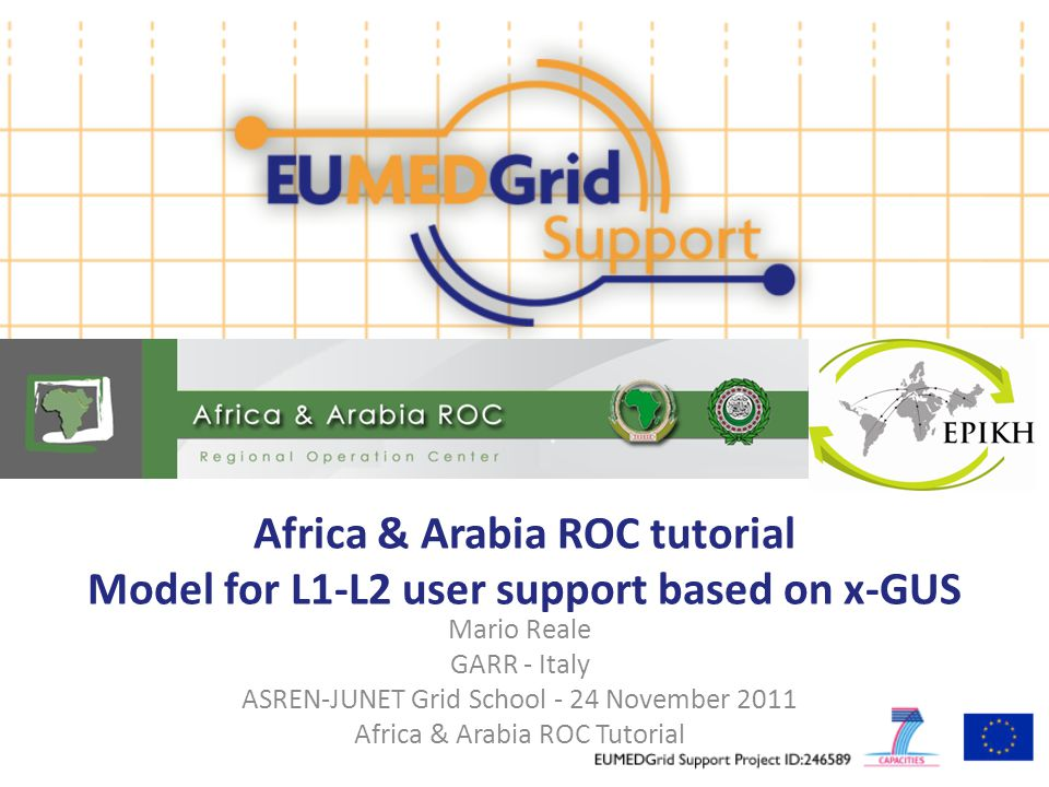 Africa & Arabia ROC tutorial Model for L1-L2 user support based on x-GUS Mario Reale GARR - Italy ASREN-JUNET Grid School - 24 November 2011 Africa & Arabia ROC Tutorial