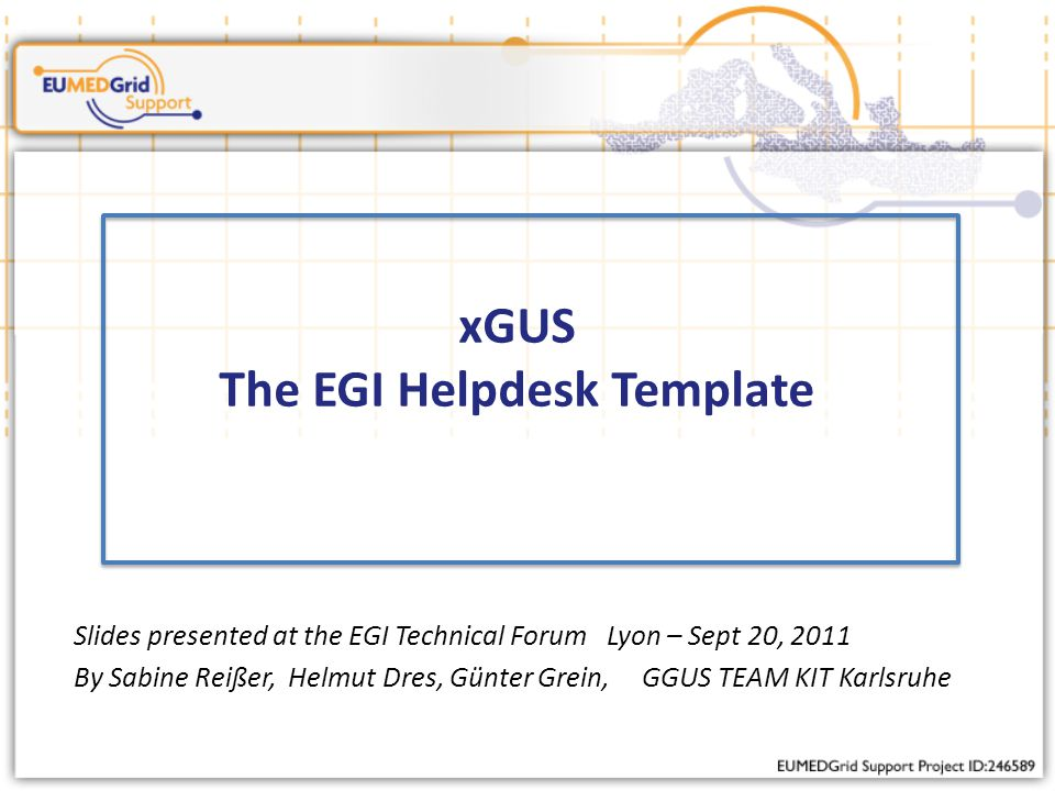 xGUS The EGI Helpdesk Template Slides presented at the EGI Technical Forum Lyon – Sept 20, 2011 By Sabine Reißer, Helmut Dres, Günter Grein, GGUS TEAM KIT Karlsruhe