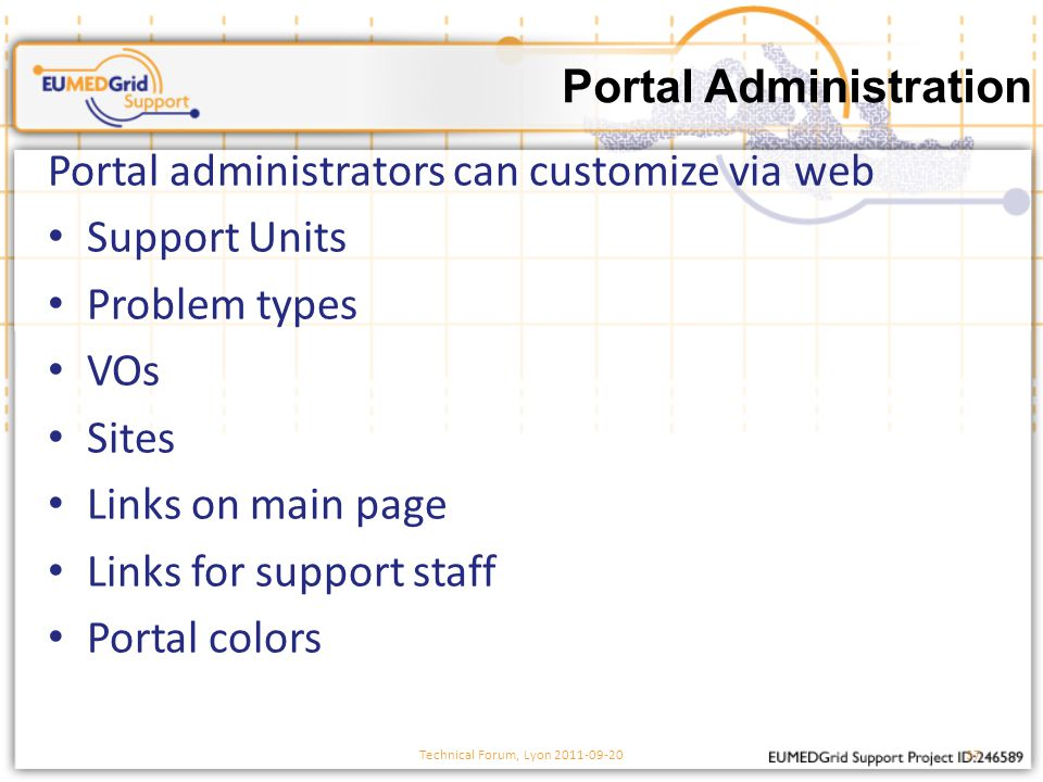 Portal administrators can customize via web Support Units Problem types VOs Sites Links on main page Links for support staff Portal colors Portal Administration Technical Forum, Lyon 2011-09-2037
