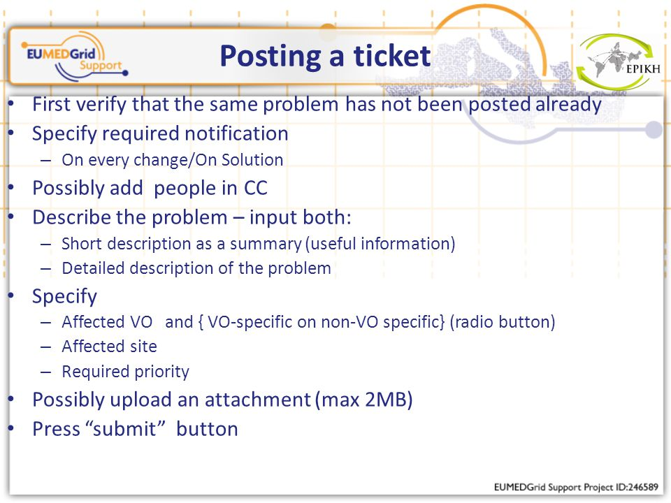 Posting a ticket First verify that the same problem has not been posted already Specify required notification – On every change/On Solution Possibly add people in CC Describe the problem – input both: – Short description as a summary (useful information) – Detailed description of the problem Specify – Affected VO and { VO-specific on non-VO specific} (radio button) – Affected site – Required priority Possibly upload an attachment (max 2MB) Press submit button