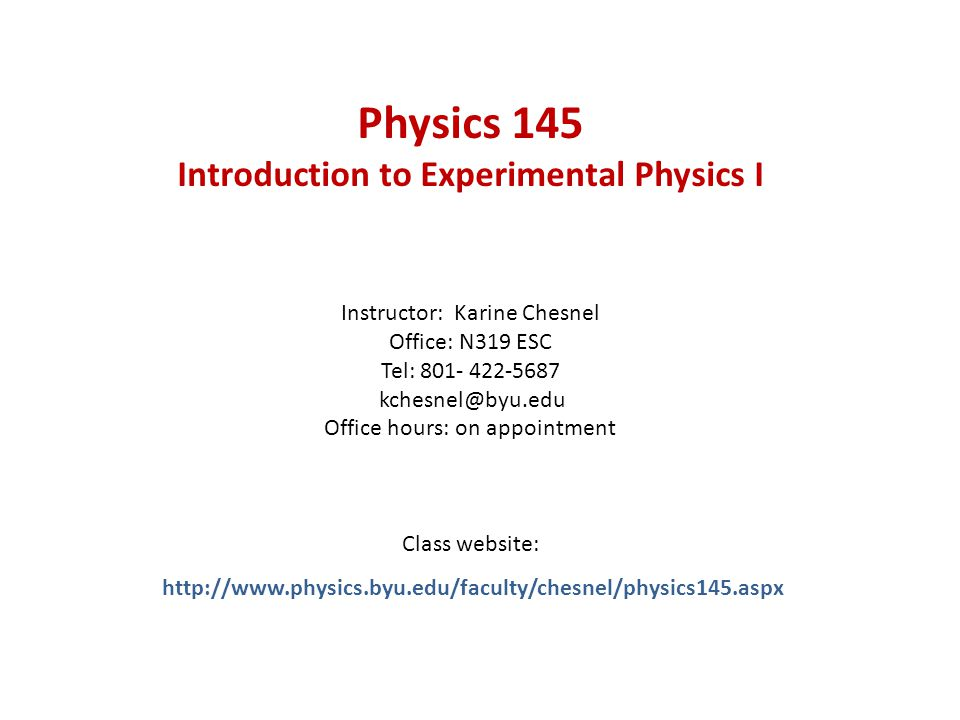 Physics 145 Introduction to Experimental Physics I Instructor: Karine Chesnel Office: N319 ESC Tel: 801- 422-5687 kchesnel@byu.edu Office hours: on appointment Class website: http://www.physics.byu.edu/faculty/chesnel/physics145.aspx