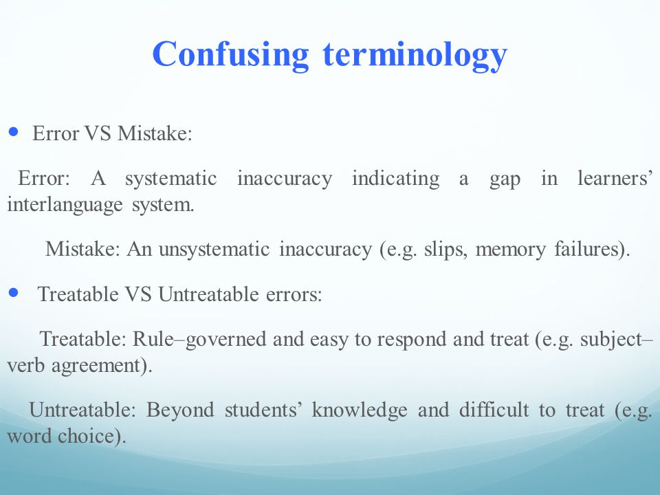 Confusing terminology Error VS Mistake: Error: A systematic inaccuracy indicating a gap in learners' interlanguage system.