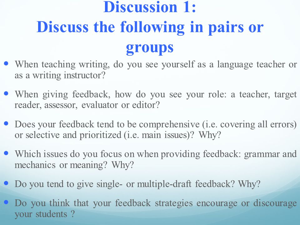 Discussion 1: Discuss the following in pairs or groups When teaching writing, do you see yourself as a language teacher or as a writing instructor.