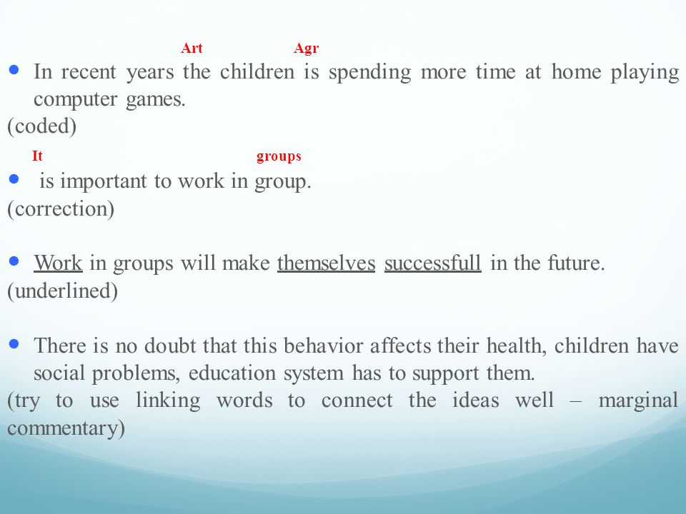 A rt Agr I n recent years the children is spending more time at home playing computer games. (coded) It groups i s important to work in group. (correc