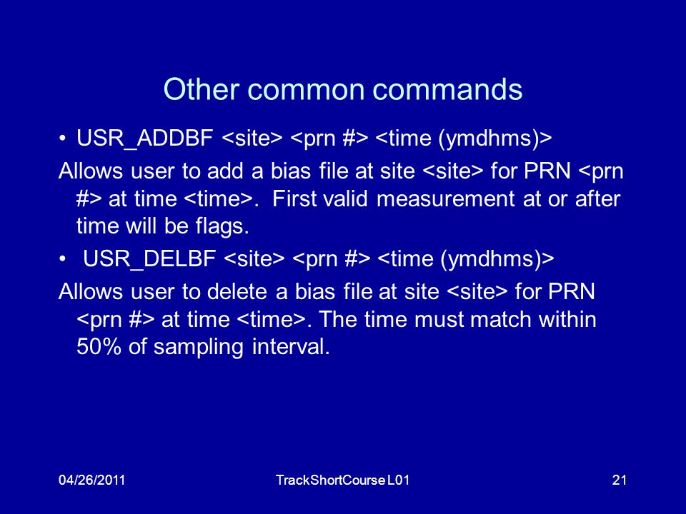 04/26/2011TrackShortCourse L0121 Other common commands USR_ADDBF Allows user to add a bias file at site for PRN at time.