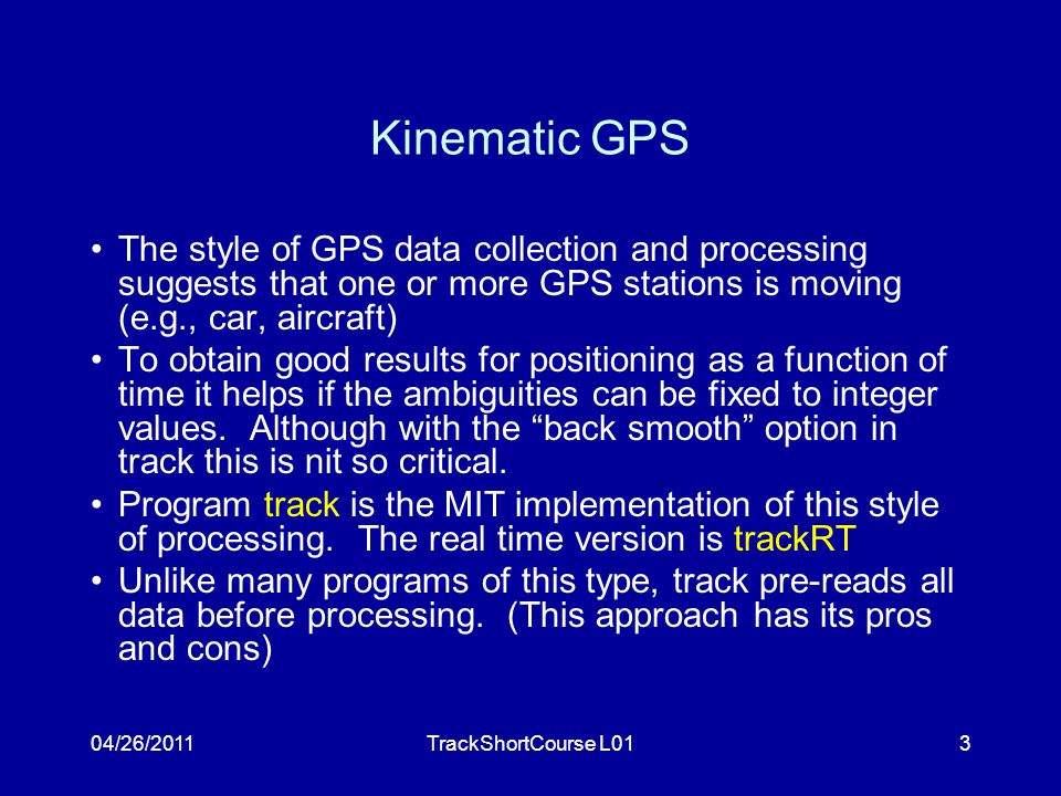04/26/2011TrackShortCourse L013 Kinematic GPS The style of GPS data collection and processing suggests that one or more GPS stations is moving (e.g., car, aircraft) To obtain good results for positioning as a function of time it helps if the ambiguities can be fixed to integer values.